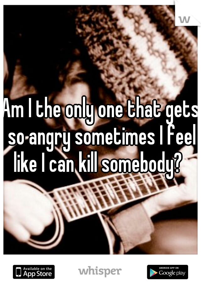 Am I the only one that gets so angry sometimes I feel like I can kill somebody?