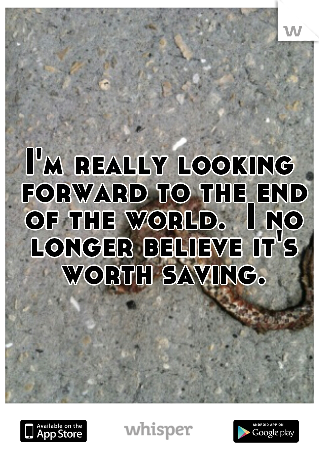 I'm really looking forward to the end of the world.  I no longer believe it's worth saving.