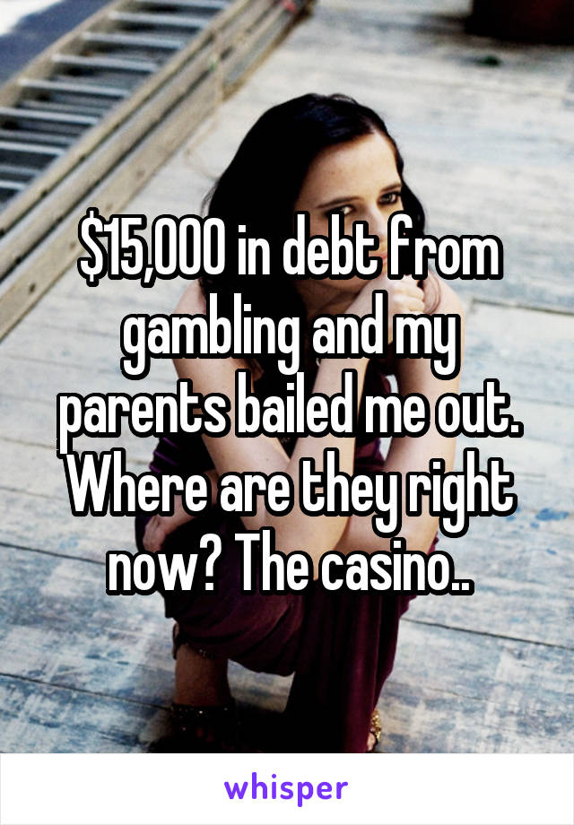 $15,000 in debt from gambling and my parents bailed me out. Where are they right now? The casino..