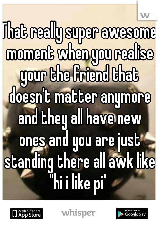 """That really super awesome moment when you realise your the friend that doesn't matter anymore and they all have new ones and you are just standing there all awk like """"hi i like pi"""""""