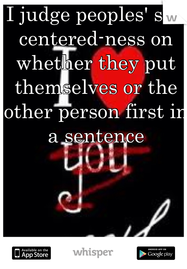 I judge peoples' self centered-ness on whether they put themselves or the other person first in a sentence