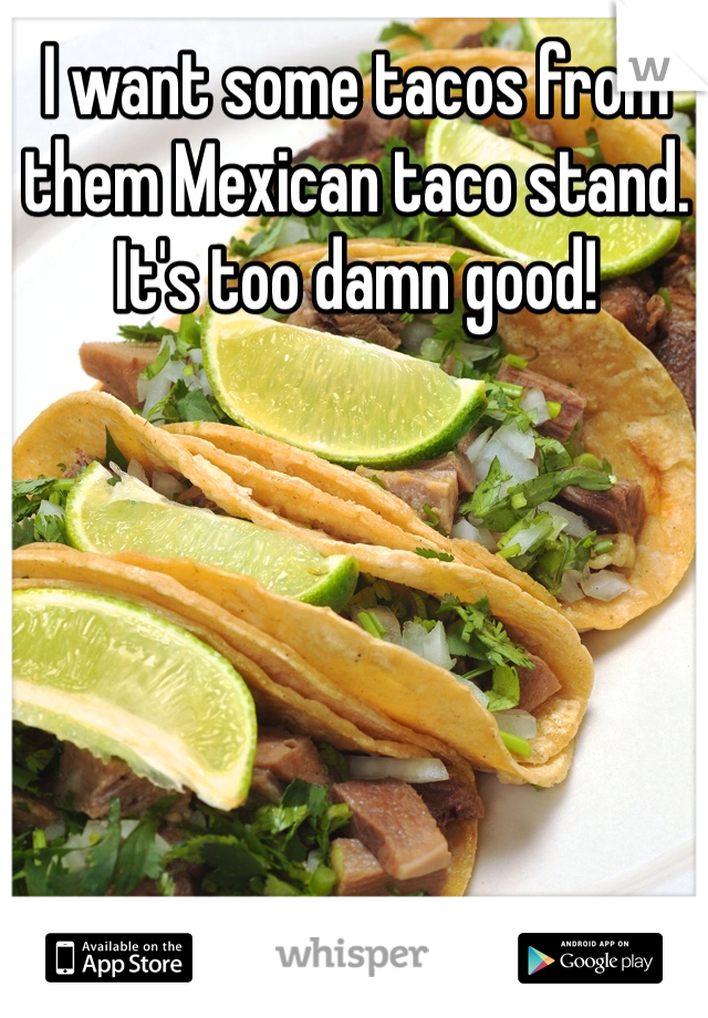 I want some tacos from them Mexican taco stand. It's too damn good!