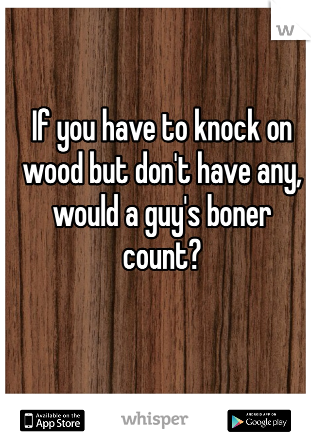 If you have to knock on wood but don't have any, would a guy's boner count?
