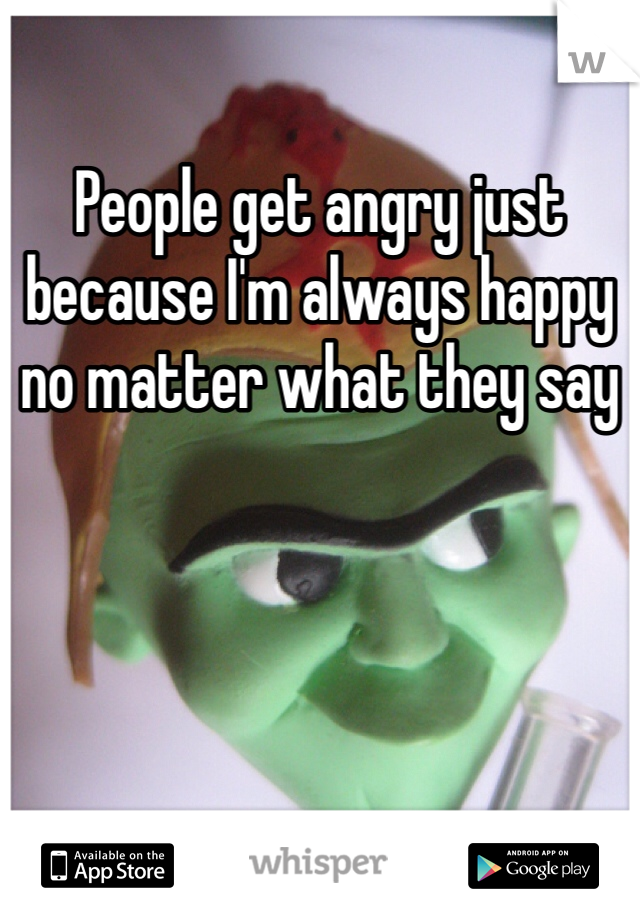 People get angry just because I'm always happy  no matter what they say