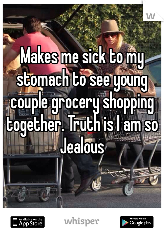 Makes me sick to my stomach to see young couple grocery shopping together. Truth is I am so Jealous