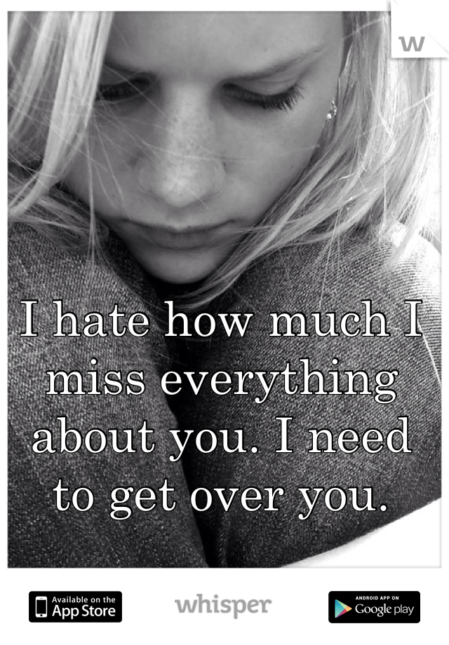 I hate how much I miss everything about you. I need to get over you.