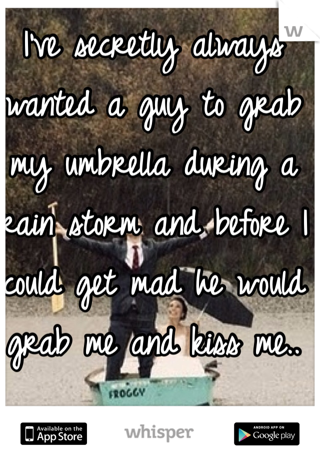 I've secretly always wanted a guy to grab my umbrella during a rain storm and before I could get mad he would grab me and kiss me..