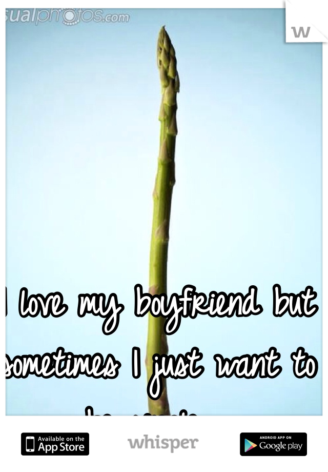 I love my boyfriend but sometimes I just want to be single....