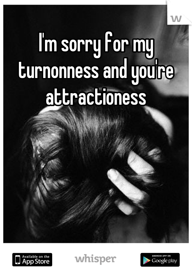 I'm sorry for my turnonness and you're attractioness