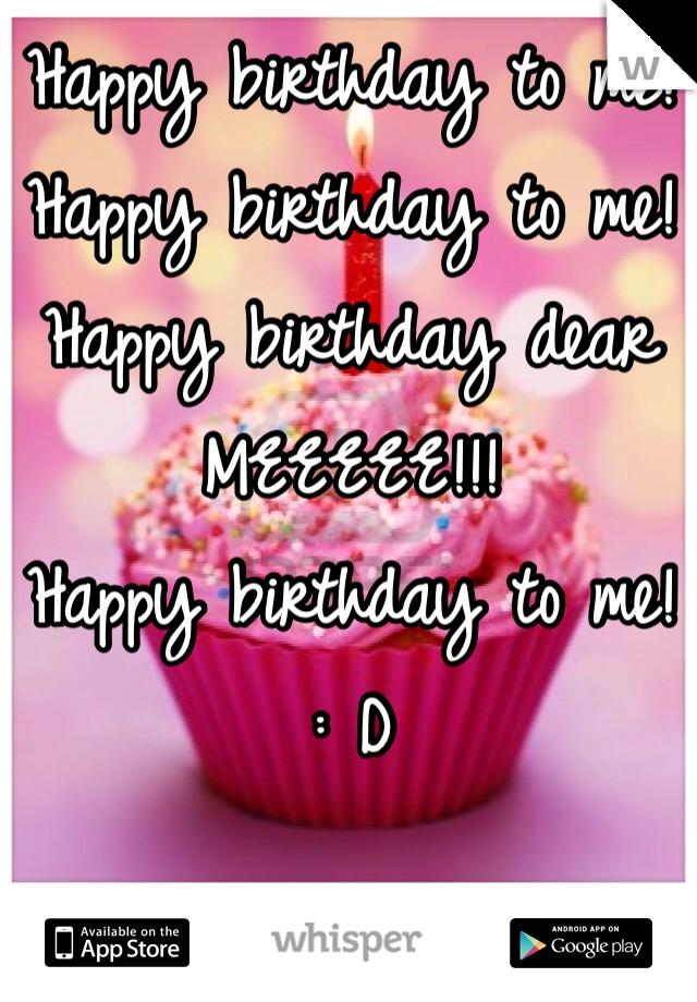 Happy birthday to me!  Happy birthday to me!  Happy birthday dear MEEEEE!!! Happy birthday to me!  : D