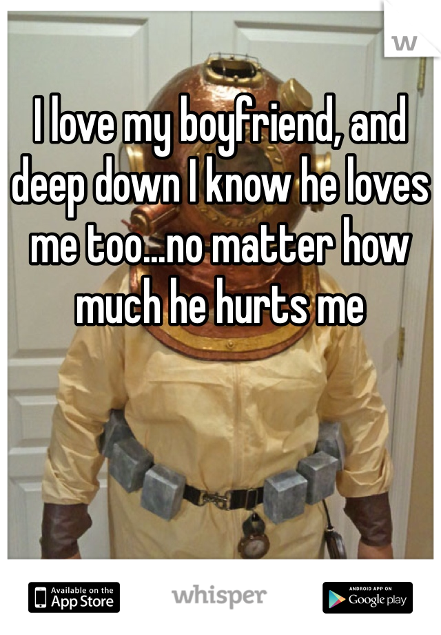 I love my boyfriend, and deep down I know he loves me too...no matter how much he hurts me