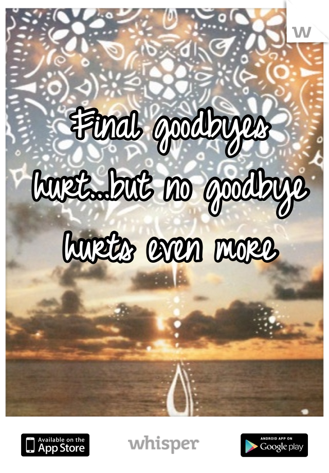 Final goodbyes hurt...but no goodbye hurts even more