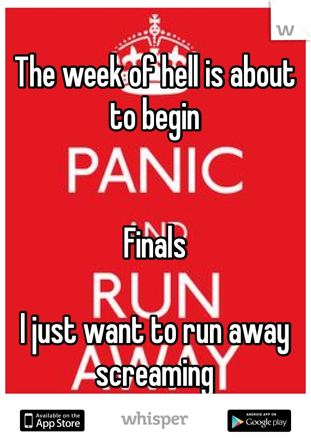 The week of hell is about to begin   Finals   I just want to run away screaming