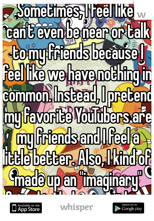 """Sometimes, I feel like I can't even be near or talk to my friends because I feel like we have nothing in common. Instead, I pretend my favorite YouTubers are my friends and I feel a little better. Also, I kind of made up an """"imaginary"""" friend to help me with my problems and that kind of helps also.…"""