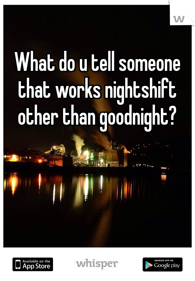 What do u tell someone that works nightshift other than goodnight?
