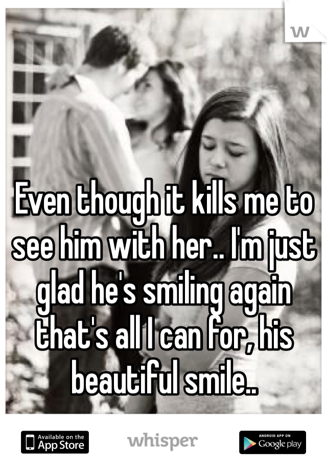 Even though it kills me to see him with her.. I'm just glad he's smiling again that's all I can for, his beautiful smile..