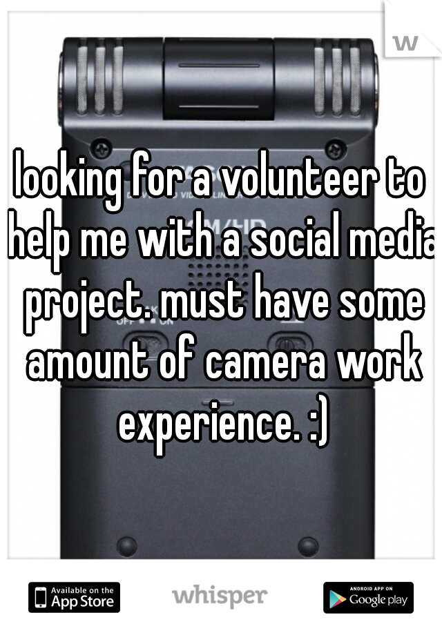 looking for a volunteer to help me with a social media project. must have some amount of camera work experience. :)