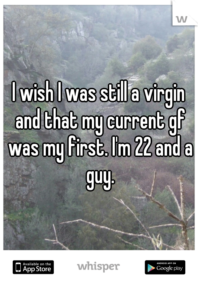 I wish I was still a virgin and that my current gf was my first. I'm 22 and a guy.