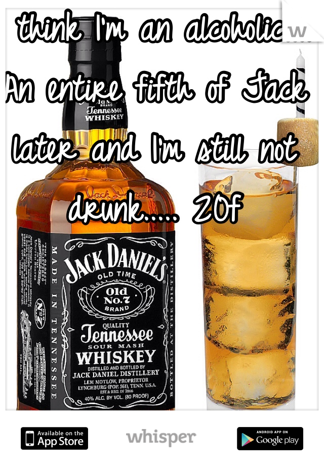 I think I'm an alcoholic.... An entire fifth of Jack later and I'm still not drunk..... 20f