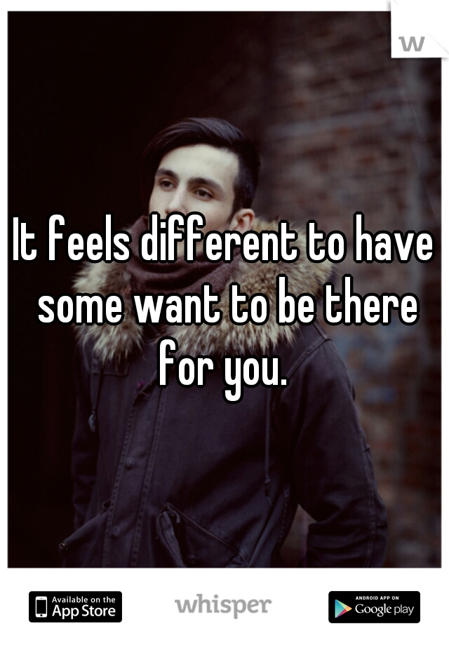 It feels different to have some want to be there for you.