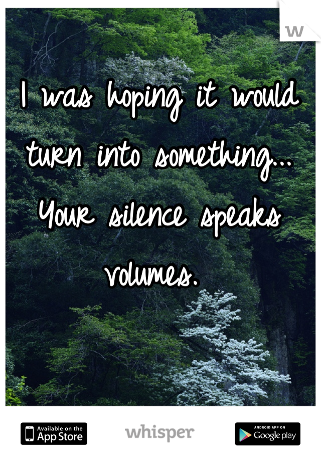 I was hoping it would turn into something... Your silence speaks volumes.