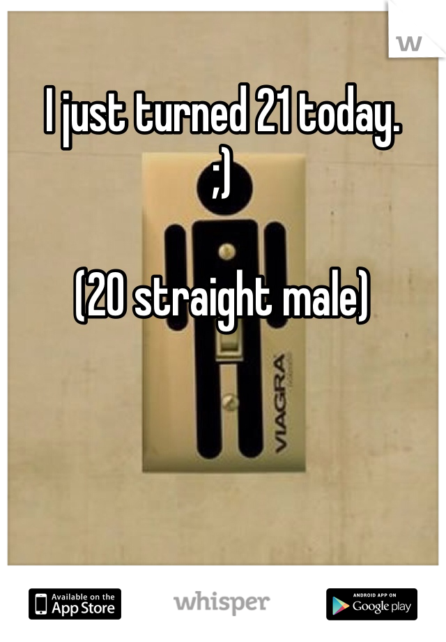 I just turned 21 today. ;)  (20 straight male)