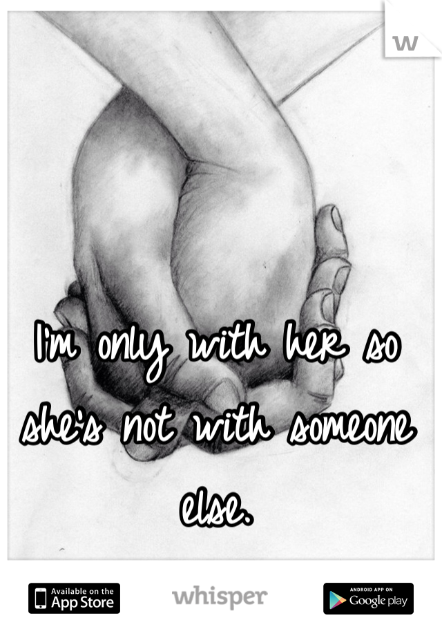I'm only with her so she's not with someone else.