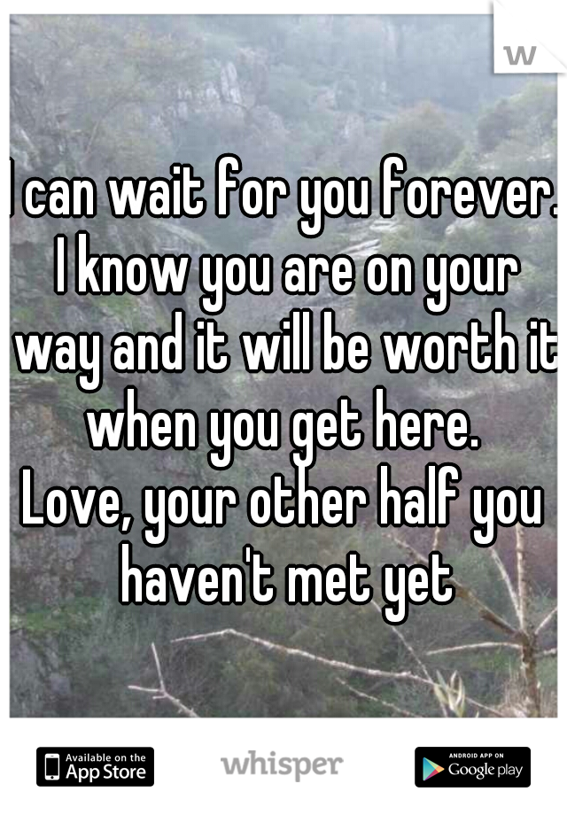 I can wait for you forever. I know you are on your way and it will be worth it when you get here.  Love, your other half you haven't met yet