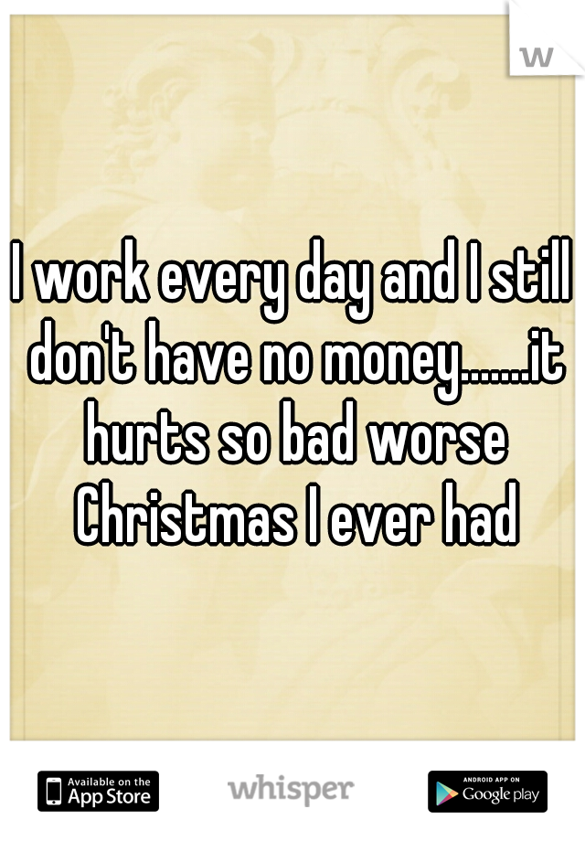 I work every day and I still don't have no money.......it hurts so bad worse Christmas I ever had