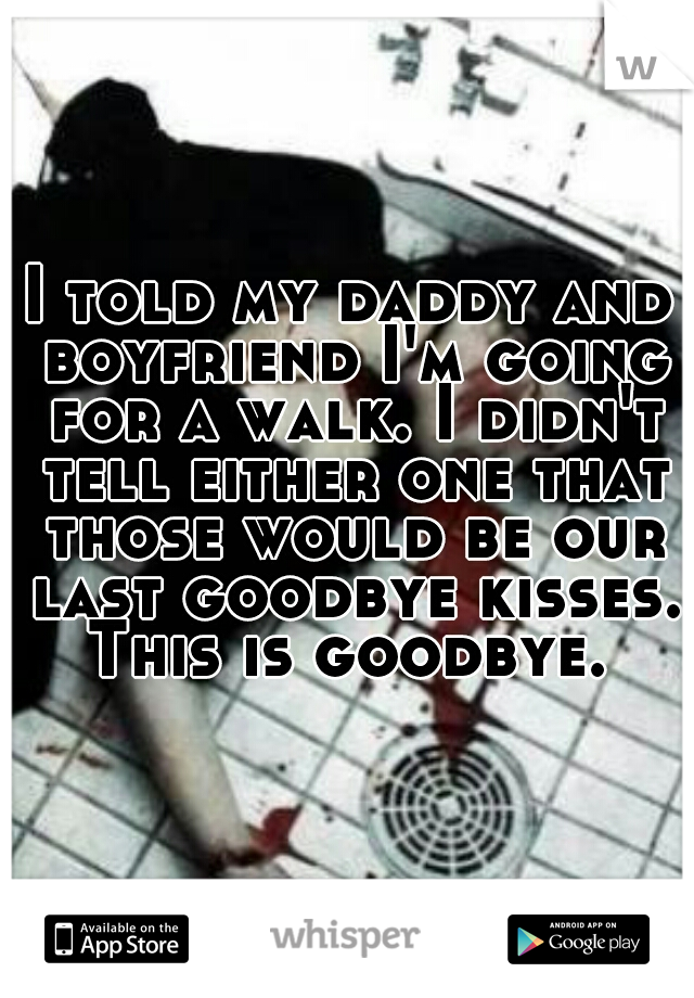 I told my daddy and boyfriend I'm going for a walk. I didn't tell either one that those would be our last goodbye kisses. This is goodbye.