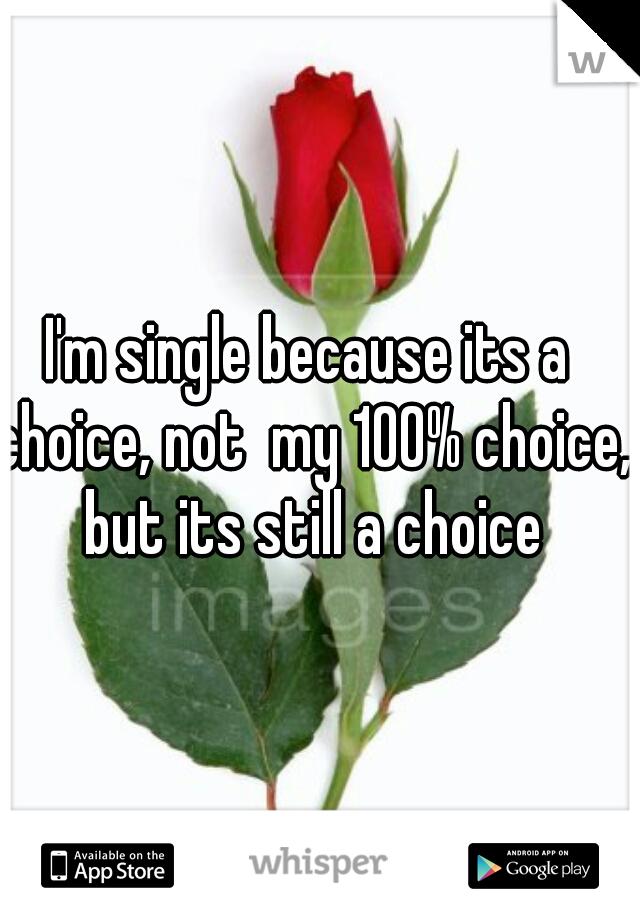 I'm single because its a choice, not  my 100% choice, but its still a choice