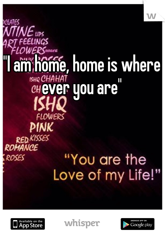 """""""I am home, home is where ever you are"""""""