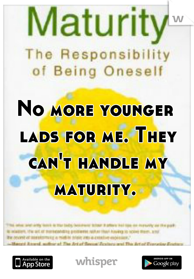 No more younger lads for me. They can't handle my maturity.