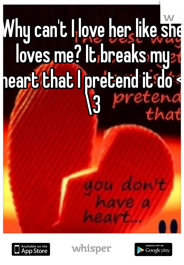 Why can't I love her like she loves me? It breaks my heart that I pretend it do <\3