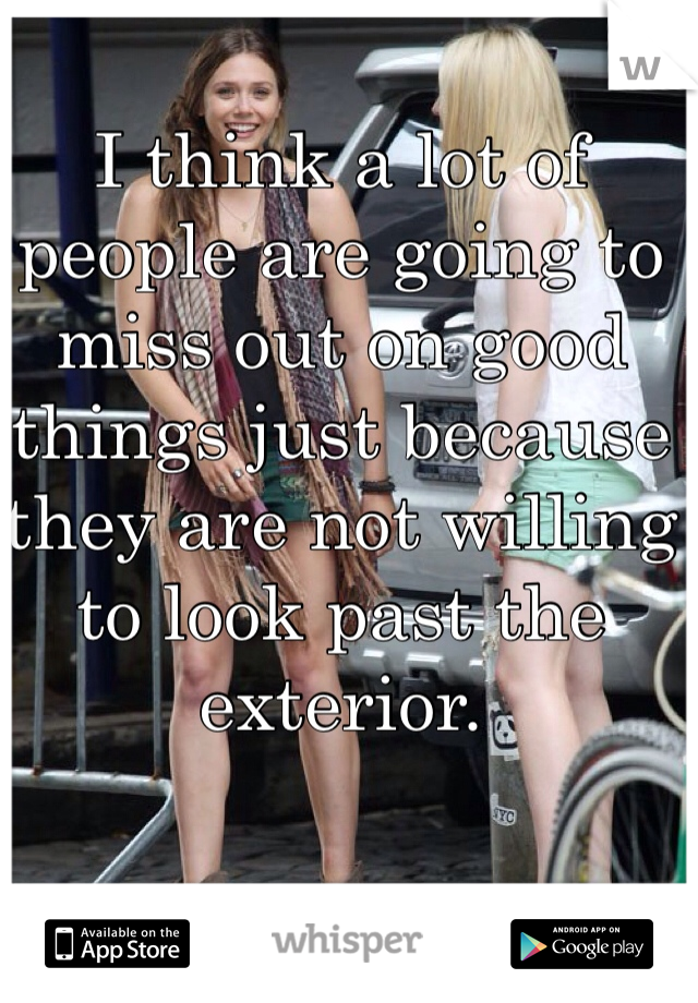 I think a lot of people are going to miss out on good things just because they are not willing to look past the exterior.