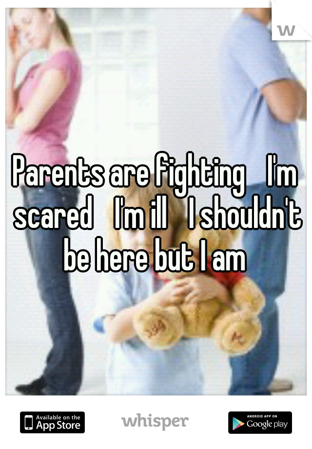 Parents are fighting  I'm scared  I'm ill  I shouldn't be here but I am