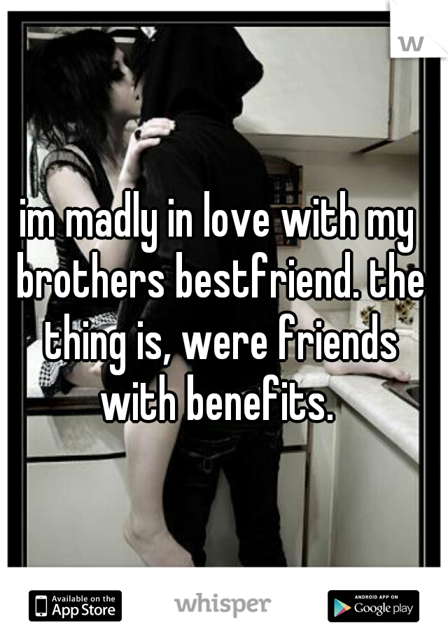 im madly in love with my brothers bestfriend. the thing is, were friends with benefits.