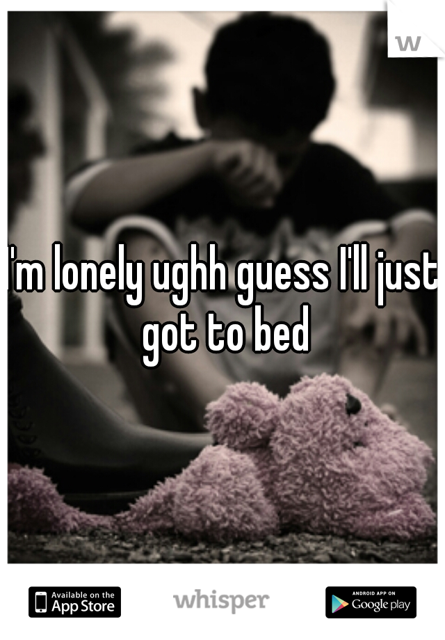 I'm lonely ughh guess I'll just got to bed