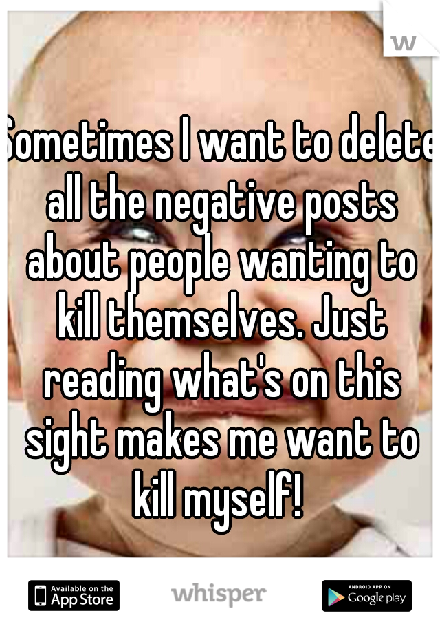 Sometimes I want to delete all the negative posts about people wanting to kill themselves. Just reading what's on this sight makes me want to kill myself!