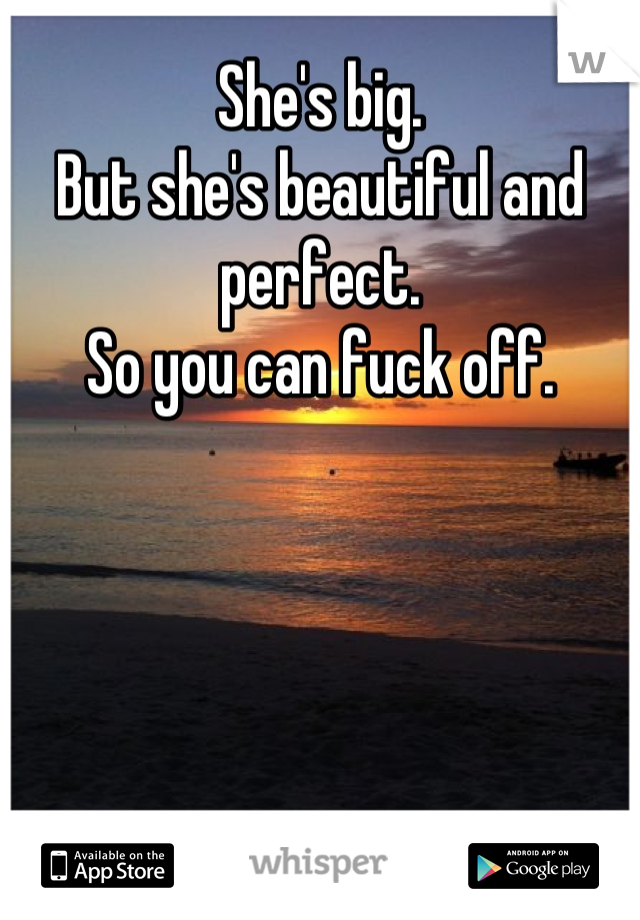 She's big. But she's beautiful and perfect. So you can fuck off.
