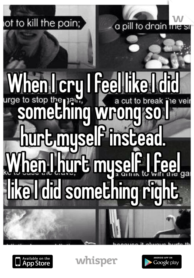 When I cry I feel like I did something wrong so I hurt myself instead. When I hurt myself I feel like I did something right