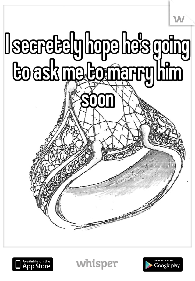 I secretely hope he's going to ask me to marry him soon