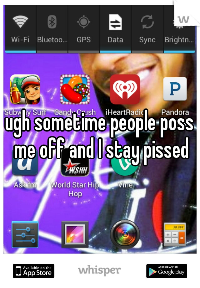 ugh sometime people poss me off and I stay pissed