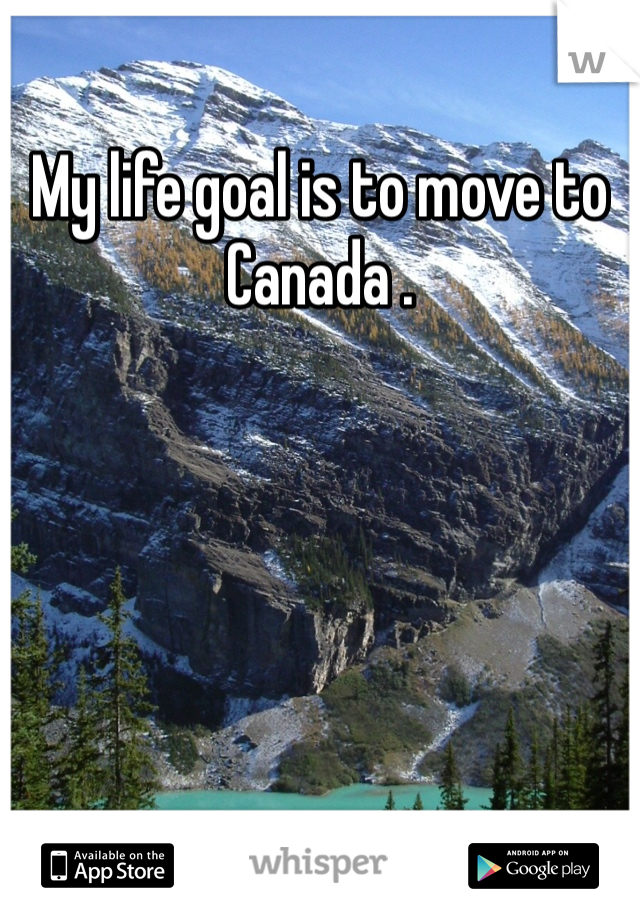 My life goal is to move to Canada .