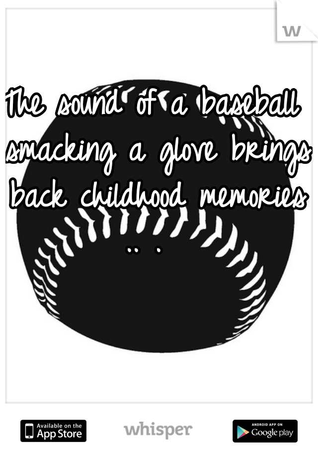 The sound of a baseball smacking a glove brings back childhood memories .. .