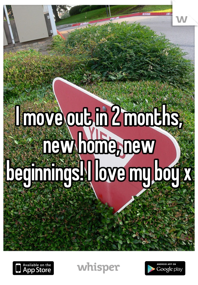 I move out in 2 months, new home, new beginnings! I love my boy x