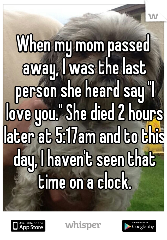 """When my mom passed away, I was the last person she heard say """"I love you."""" She died 2 hours later at 5:17am and to this day, I haven't seen that time on a clock."""