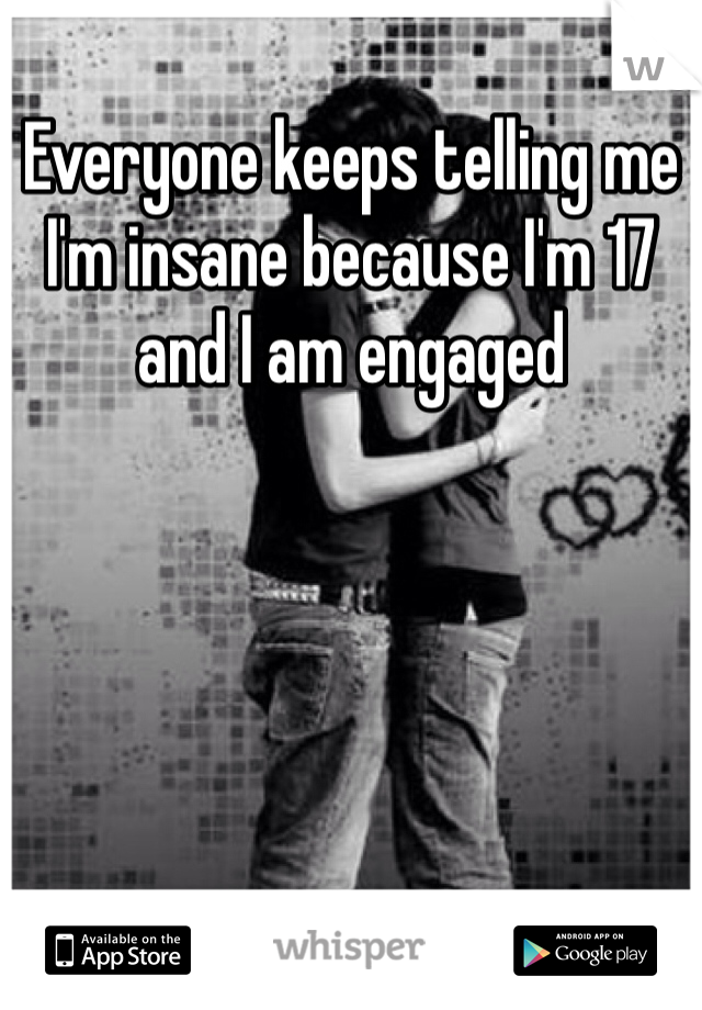 Everyone keeps telling me I'm insane because I'm 17 and I am engaged