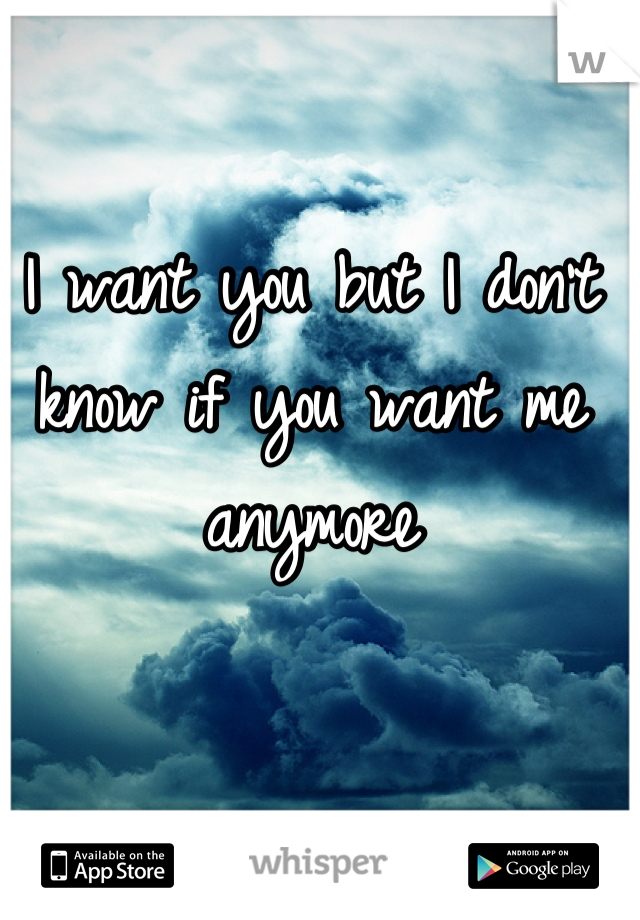 I want you but I don't know if you want me anymore