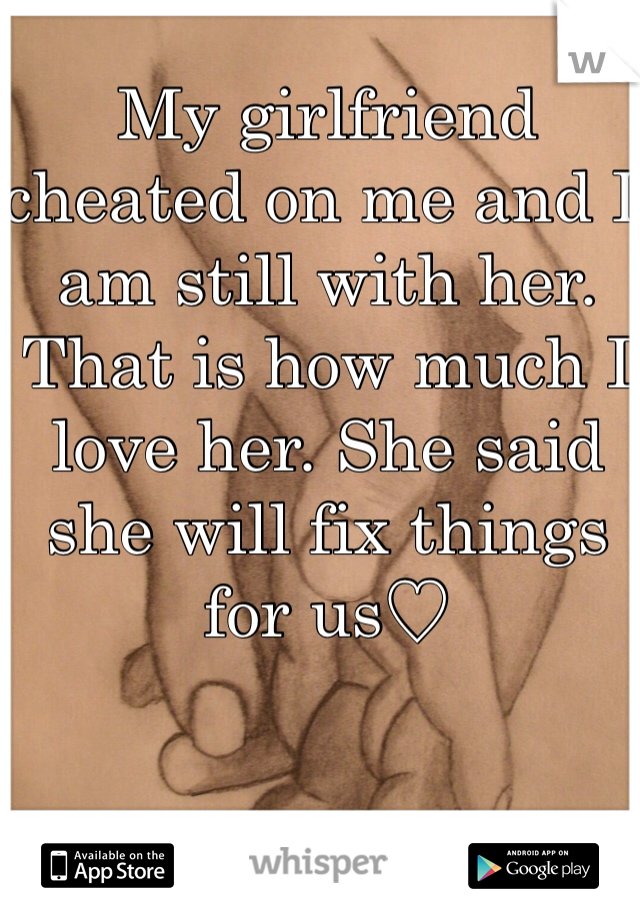 My girlfriend cheated on me and I am still with her. That is how much I love her. She said she will fix things for us♡